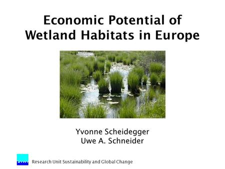 Research Unit Sustainability and Global Change Economic Potential of Wetland Habitats in Europe Yvonne Scheidegger Uwe A. Schneider.