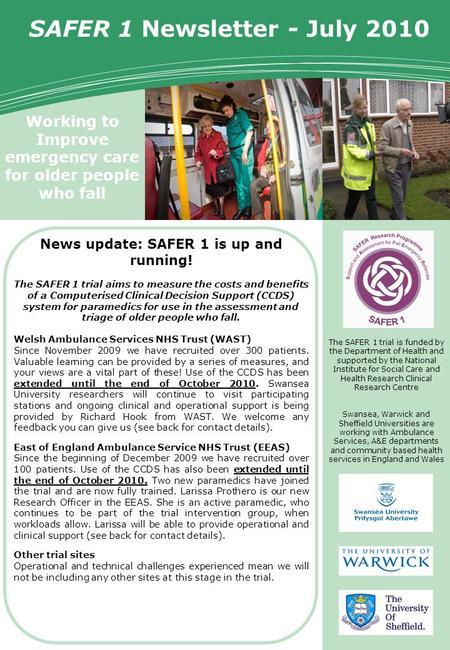 Working to Improve emergency care for older people who fall SAFER 1 Trial Newsletter SAFER 1 Newsletter - July 2010 The SAFER 1 trial is funded by the.