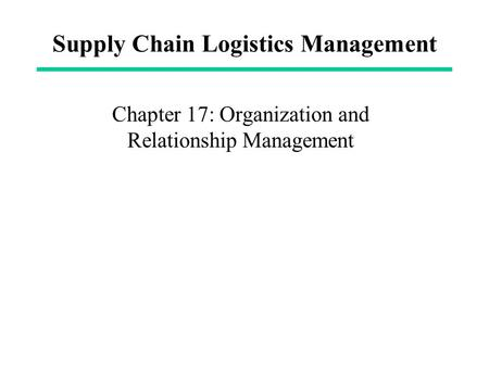 Supply Chain Logistics Management Chapter 17: Organization and Relationship Management.