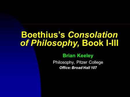 Brian Keeley Philosophy, Pitzer College Office: Broad Hall 107 Boethius's Consolation of Philosophy, Book I-III.