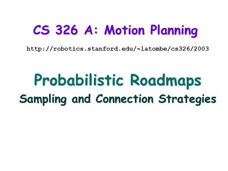 CS 326 A: Motion Planning  Probabilistic Roadmaps Sampling and Connection Strategies.
