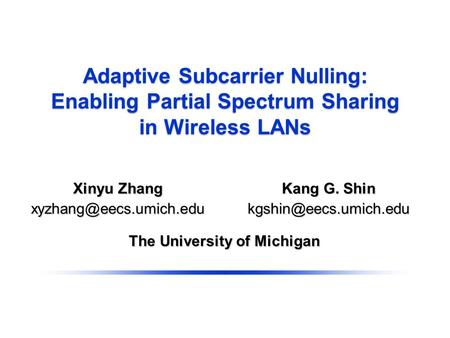 Adaptive Subcarrier Nulling: Enabling Partial Spectrum Sharing in Wireless LANs The University of Michigan Kang G. Shin Xinyu Zhang.