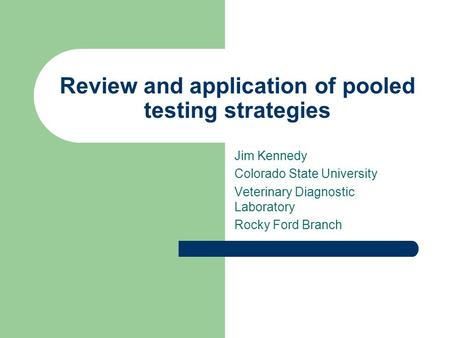 Review and application of pooled testing strategies Jim Kennedy Colorado State University Veterinary Diagnostic Laboratory Rocky Ford Branch.