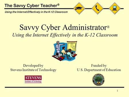 The Savvy Cyber Teacher ® Using the Internet Effectively in the K-12 Classroom 1 Savvy Cyber Administrator ® Using the Internet Effectively in the K-12.