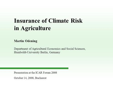 Insurance of Climate Risk in Agriculture Martin Odening Department of Agricultural Economics and Social Sciences, Humboldt-University Berlin, Germany Presentation.