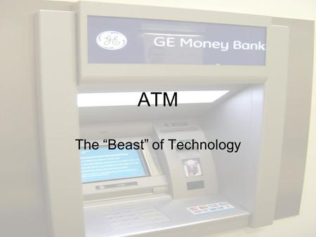 "ATM The ""Beast"" of Technology. What is the ATM? The ATM stands for Automatic Teller Machine. It was designed and created to give the public an easier."