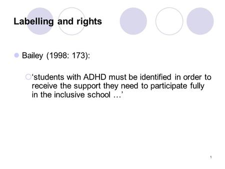 1 Labelling and rights Bailey (1998: 173):  'students with ADHD must be identified in order to receive the support they need to participate fully in the.