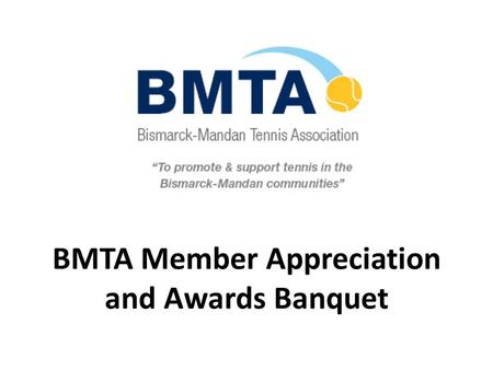 BMTA Member Appreciation and Awards Banquet. BMTA's Mission The purpose of the association shall be to promote tennis, and to work with all individuals,