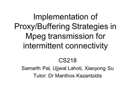 Implementation of Proxy/Buffering Strategies in Mpeg transmission for intermittent connectivity CS218 Samarth Pal, Ujjwal Lahoti, Xiaoyong Su Tutor: Dr.