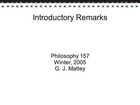 Introductory Remarks Philosophy 157 Winter, 2005 G. J. Mattey.
