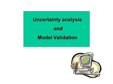 Uncertainty analysis and Model Validation.