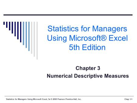 Statistics for Managers Using Microsoft Excel, 5e © 2008 Pearson Prentice-Hall, Inc.Chap 3-1 Statistics for Managers Using Microsoft® Excel 5th Edition.