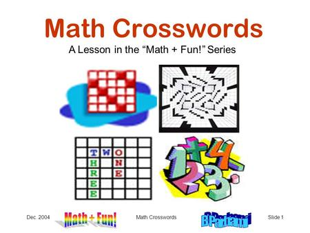 "Dec. 2004Math CrosswordsSlide 1 Math Crosswords A Lesson in the ""Math + Fun!"" Series."