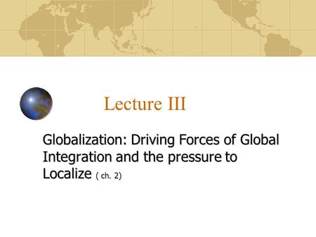 Lecture III Globalization: Driving Forces of Global Integration and the pressure to Localize ( ch. 2)