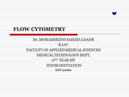 FLOW CYTOMETRY Dr. MOHAMMED H SAIEMA LDAHR KAAU FACULTY OF APPLIED MEDICAL SCIENCES MEDICAL TECHNOLOGY DEPT. 2 ND YEAR MT INSTROMINTATION EXT 21060.