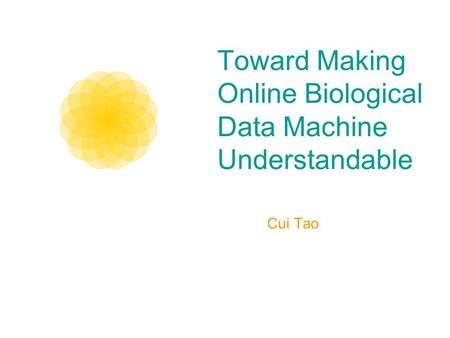 Toward Making Online Biological Data Machine Understandable Cui Tao.