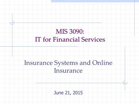 MIS 3090: IT for Financial Services Insurance Systems and Online Insurance June 21, 2015.