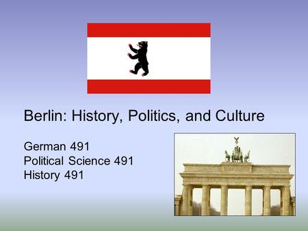 Berlin: History, Politics, and Culture German 491 Political Science 491 History 491.