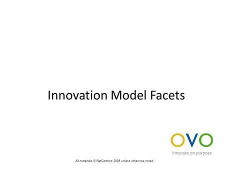 Innovation Model Facets All materials © NetCentrics 2008 unless otherwise noted.