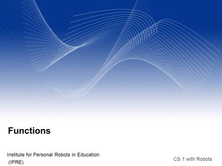 CS 1 with Robots Functions Institute for Personal Robots in Education (IPRE)‏