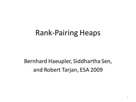 Rank-Pairing Heaps Bernhard Haeupler, Siddhartha Sen, and Robert Tarjan, ESA 2009 1.
