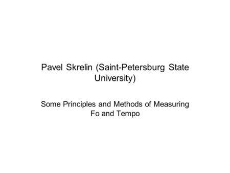 Pavel Skrelin (Saint-Petersburg State University) Some Principles and Methods of Measuring Fo and Tempo.