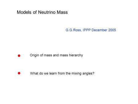 Models of Neutrino Mass G.G.Ross, IPPP December 2005 Origin of mass and mass hierarchy What do we learn from the mixing angles?