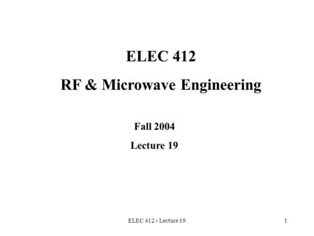 ELEC 412 - Lecture 191 ELEC 412 RF & Microwave Engineering Fall 2004 Lecture 19.