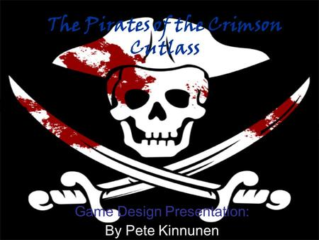 The Pirates of the Crimson Cutlass Game Design Presentation: By Pete Kinnunen.