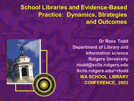 School Libraries and Evidence-Based Practice: Dynamics, Strategies and Outcomes Dr Ross Todd Department of Library and Information science Rutgers University.