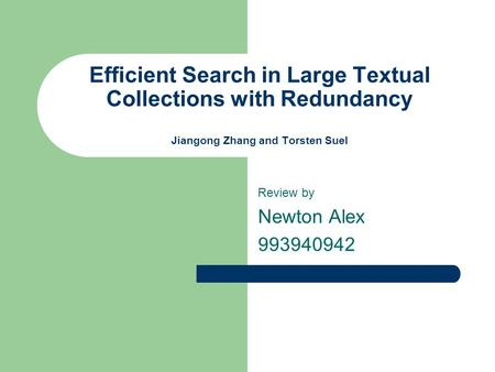 Efficient Search in Large Textual Collections with Redundancy Jiangong Zhang and Torsten Suel Review by Newton Alex 993940942.