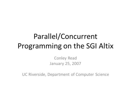 Parallel/Concurrent Programming on the SGI Altix Conley Read January 25, 2007 UC Riverside, Department of Computer Science.