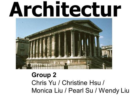 Roman Architectur e Group 2 Chris Yu / Christine Hsu / Monica Liu / Pearl Su / Wendy Liu.
