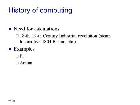 W3D1 History of computing Need for calculations  18-th, 19-th Century Industrial revolution (steam locomotive 1804 Britain, etc.) Examples  Pi  Arctan.