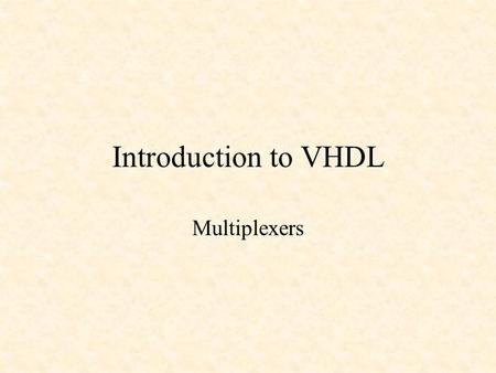 Introduction to VHDL Multiplexers. Introduction to VHDL VHDL is an acronym for VHSIC (Very High Speed Integrated Circuit) Hardware Description Language.