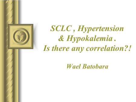 SCLC, Hypertension & Hypokalemia. Is there any correlation?! Wael Batobara.