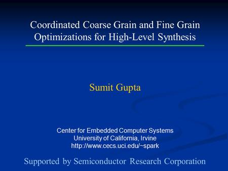 Center for Embedded Computer Systems University of California, Irvine  Coordinated Coarse Grain and Fine Grain Optimizations.