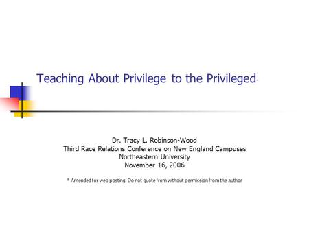 Teaching About Privilege to the Privileged * Dr. Tracy L. Robinson-Wood Third Race Relations Conference on New England Campuses Northeastern University.