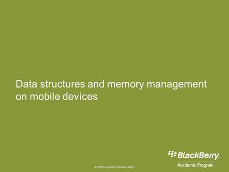© 2009 Research In Motion Limited Data structures and memory management on mobile devices.