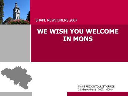 WE WISH YOU WELCOME IN MONS SHAPE NEWCOMERS 2007 MONS REGION TOURIST OFFICE 22, Grand-Place 7000 MONS.