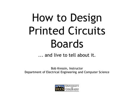 How to Design Printed Circuits Boards... and live to tell about it. Bob Kressin, Instructor Department of Electrical Engineering and Computer Science.