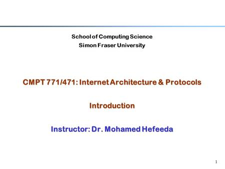 1 School of Computing Science Simon Fraser University CMPT 771/471: Internet Architecture & Protocols Introduction Instructor: Dr. Mohamed Hefeeda.