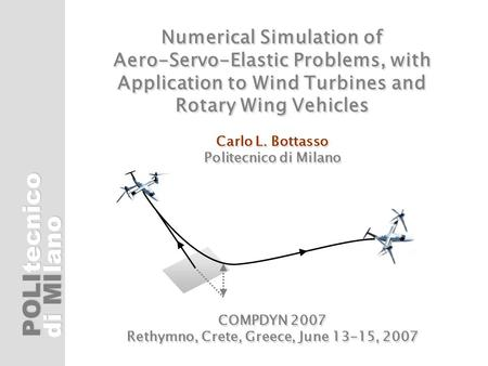 POLI di MI tecnicolano Numerical Simulation of Aero-Servo-Elastic Problems, with Application to Wind Turbines and Rotary Wing Vehicles Carlo L. Bottasso.