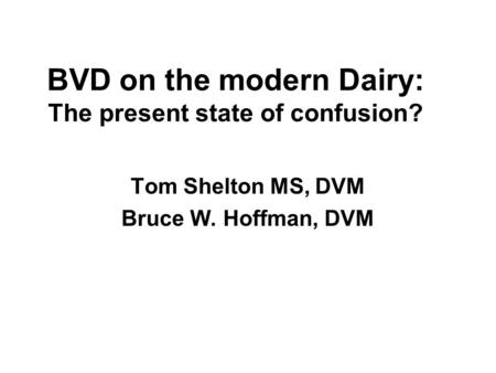 BVD on the modern Dairy: The present state of confusion? Tom Shelton MS, DVM Bruce W. Hoffman, DVM.