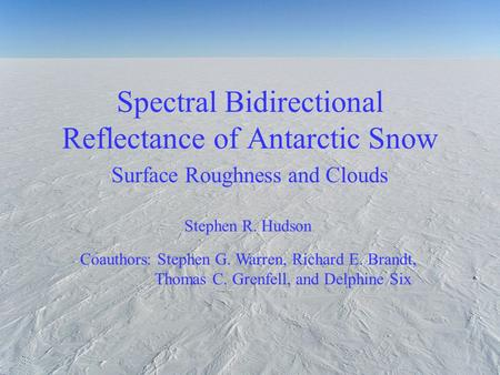 Spectral Bidirectional Reflectance of Antarctic Snow Surface Roughness and Clouds Stephen R. Hudson Coauthors: Stephen G. Warren, Richard E. Brandt, Thomas.