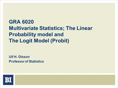 GRA 6020 Multivariate Statistics; The Linear Probability model and The Logit Model (Probit) Ulf H. Olsson Professor of Statistics.
