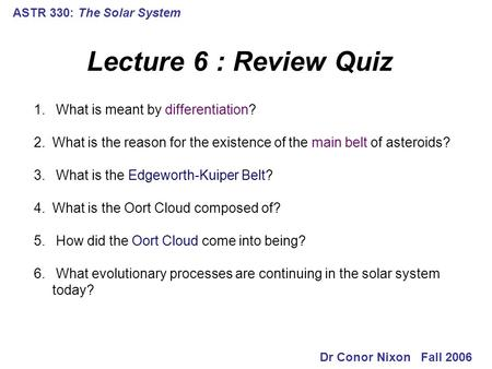 ASTR 330: The <strong>Solar</strong> <strong>System</strong> Lecture 6 : Review Quiz Dr Conor Nixon Fall 2006 1. What is meant by differentiation? 2.What is the reason <strong>for</strong> the existence.