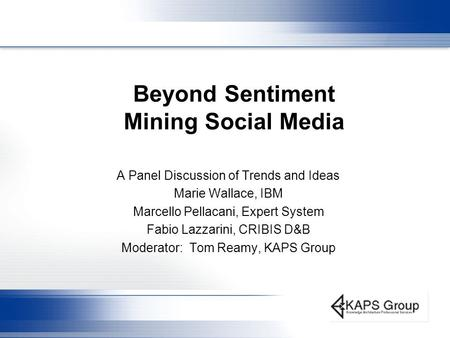 Beyond Sentiment Mining Social Media A Panel Discussion of Trends and Ideas Marie Wallace, IBM Marcello Pellacani, Expert System Fabio Lazzarini, CRIBIS.