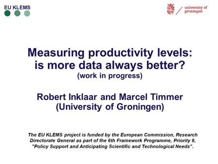 Measuring productivity levels: is more data always better? (work in progress) Robert Inklaar and Marcel Timmer (University of Groningen) The EU KLEMS project.