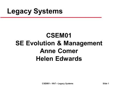 CSEM01 – Wk7 – Legacy Systems Slide 1 Legacy Systems CSEM01 SE Evolution & Management Anne Comer Helen Edwards.